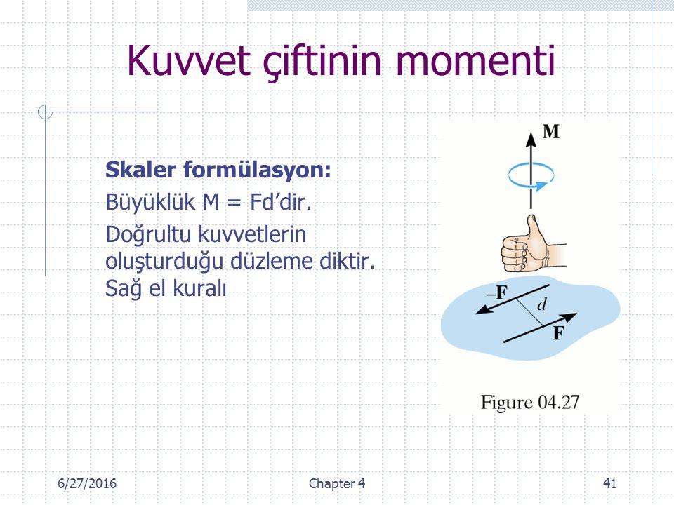 6/27/2016Chapter 441 Skaler formülasyon: Büyüklük M = Fd'dir. Doğrultu kuvvetlerin oluşturduğu düzleme diktir. Sağ el kuralı Kuvvet çiftinin momenti