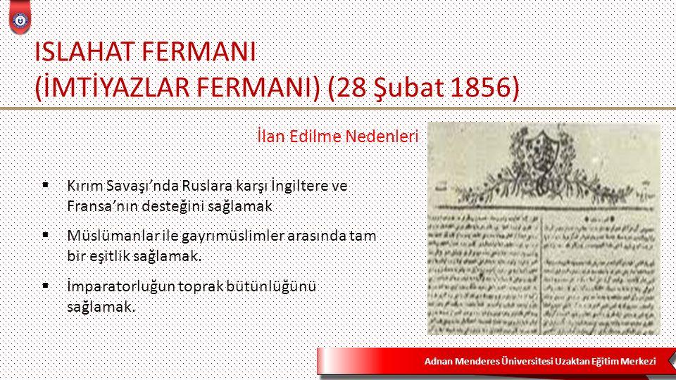 Adnan Menderes Üniversitesi Uzaktan Eğitim Merkezi ISLAHAT FERMANI (İMTİYAZLAR FERMANI) (28 Şubat 1856)  Gülhane Hattı'nın prensipleri yenilenmiştir: Din, mezhep ve ırk ayrımı gözetilmeksizin bütün Osmanlı tebasının eşitliği, din serbestliği ve kanun güvencesine alınması, yargılamada adalet, vergide adalet, zorunlu askerlik ilkesinin yeniden benimsenmesi (ancak askerlik yapmak istemeyen Müslüman ve Gayrımüslim tebaa için bedel-i nakdî)  Gayrımüslimlere il meclislerine katılma hakkı  Gayrımüslimlere memur olma hakkı  Gayrımüslimlere devletin askerî ve sivil okullarına kayıt yaptırabilme hakkı  Gayrımüslim cemaate okul açma hakkı Temel Hükümler