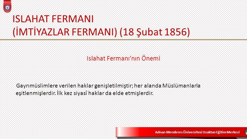 Adnan Menderes Üniversitesi Uzaktan Eğitim Merkezi ISLAHAT FERMANI (İMTİYAZLAR FERMANI) (18 Şubat 1856) Islahat Fermanı'nın Önemi Gayrımüslimlere verilen haklar genişletilmiştir; her alanda Müslümanlarla eşitlenmişlerdir.
