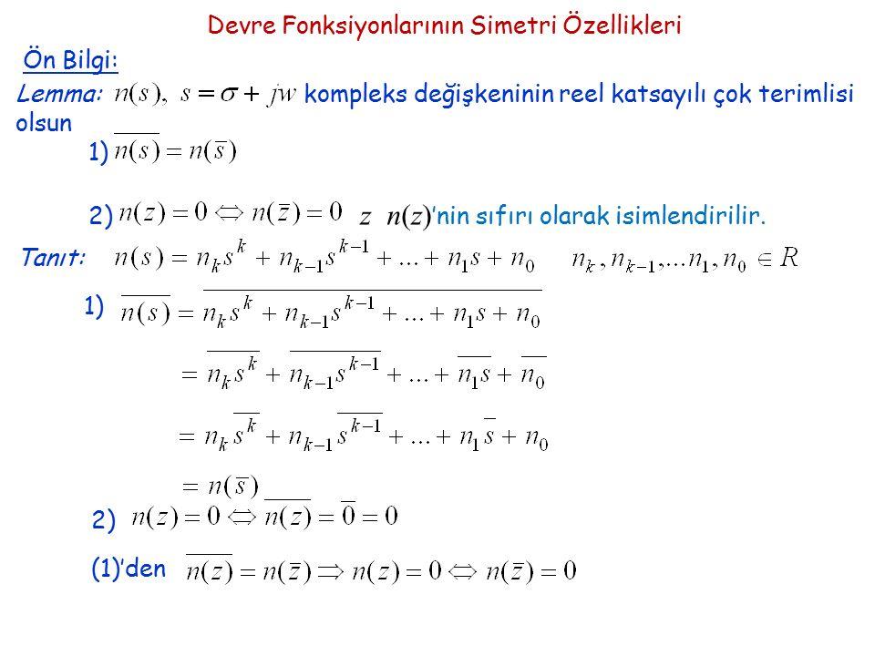 Devre Fonksiyonlarının Simetri Özellikleri Ön Bilgi: Lemma: kompleks değişkeninin reel katsayılı çok terimlisi olsun 1) 2) z n(z) 'nin sıfırı olarak i