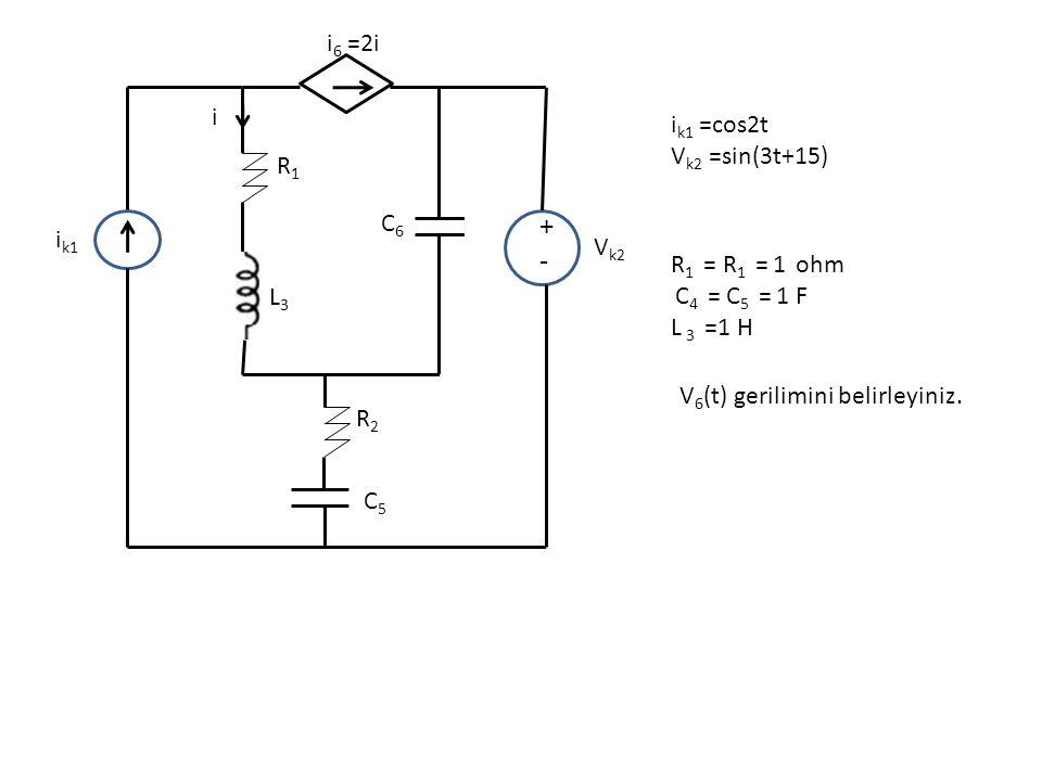 +-+- i 6 =2i i R1R1 R2R2 C5C5 C6C6 V k2 i k1 L3L3 i k1 =cos2t V k2 =sin(3t+15) R 1 = R 1 = 1 ohm C 4 = C 5 = 1 F L 3 =1 H V 6 (t) gerilimini belirleyi