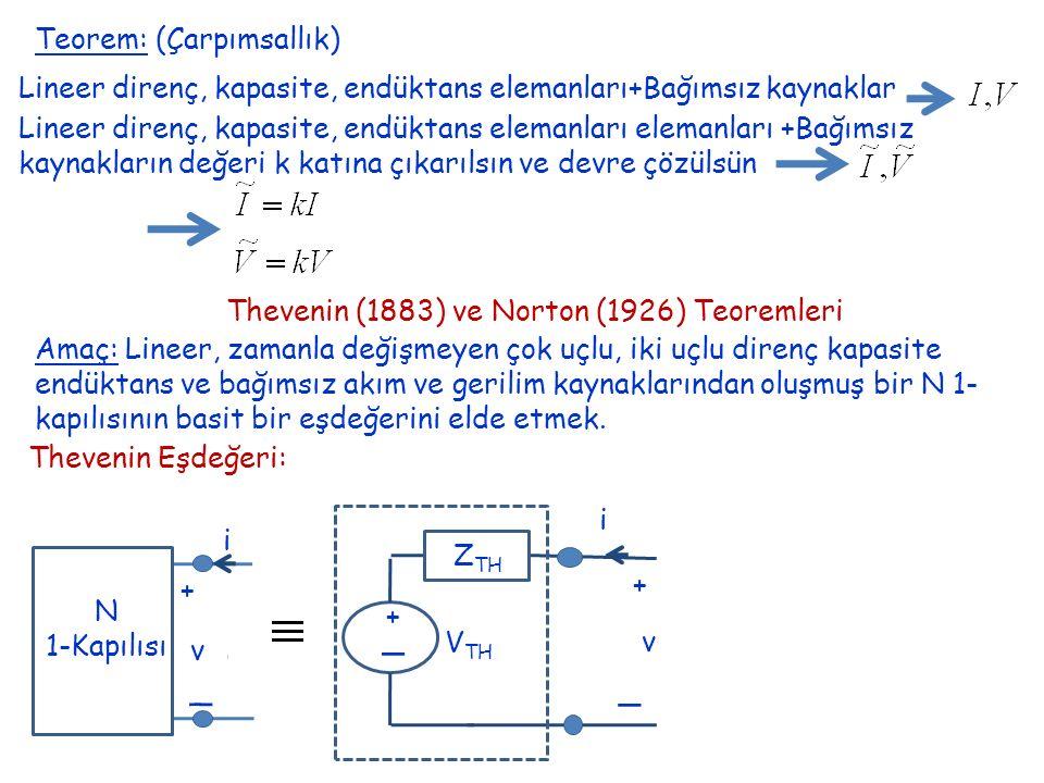 Teorem: (Çarpımsallık) Lineer direnç, kapasite, endüktans elemanları elemanları +Bağımsız kaynakların değeri k katına çıkarılsın ve devre çözülsün Thevenin (1883) ve Norton (1926) Teoremleri Amaç: Lineer, zamanla değişmeyen çok uçlu, iki uçlu direnç kapasite endüktans ve bağımsız akım ve gerilim kaynaklarından oluşmuş bir N 1- kapılısının basit bir eşdeğerini elde etmek.
