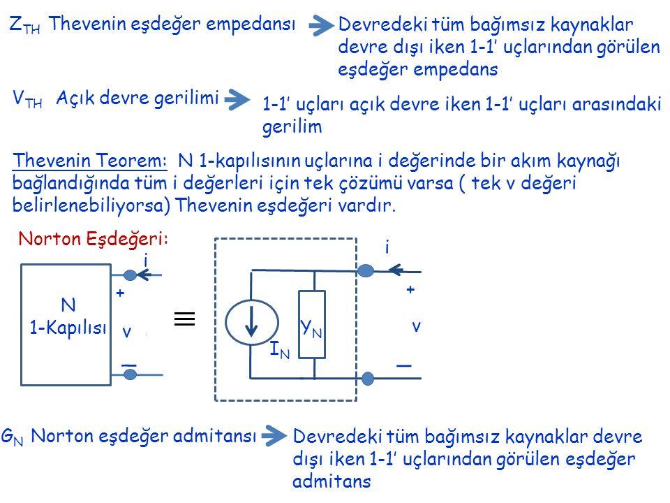 Z TH Thevenin eşdeğer empedansı Devredeki tüm bağımsız kaynaklar devre dışı iken 1-1' uçlarından görülen eşdeğer empedans V TH Açık devre gerilimi 1-1' uçları açık devre iken 1-1' uçları arasındaki gerilim Thevenin Teorem: N 1-kapılısının uçlarına i değerinde bir akım kaynağı bağlandığında tüm i değerleri için tek çözümü varsa ( tek v değeri belirlenebiliyorsa) Thevenin eşdeğeri vardır.