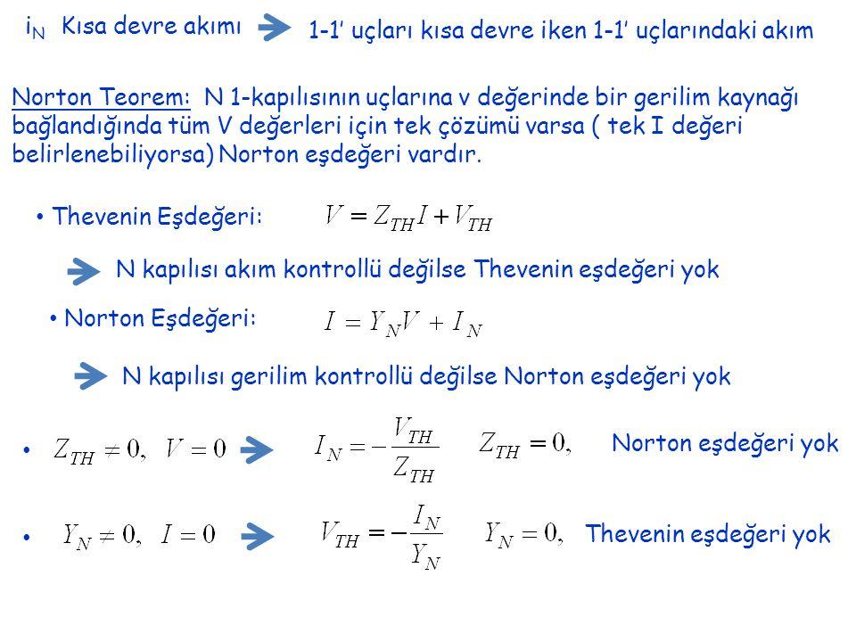 i N Kısa devre akımı 1-1' uçları kısa devre iken 1-1' uçlarındaki akım Norton Teorem: N 1-kapılısının uçlarına v değerinde bir gerilim kaynağı bağlandığında tüm V değerleri için tek çözümü varsa ( tek I değeri belirlenebiliyorsa) Norton eşdeğeri vardır.