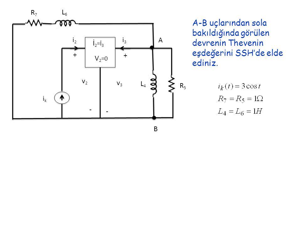 i2i2 i3i3 + + - - v2v2 v3v3 ikik L6L6 R7R7 L4L4 R5R5 A B İ 2 =İ 3 V 2 =0 A-B uçlarından sola bakıldığında görülen devrenin Thevenin eşdeğerini SSH'de elde ediniz.