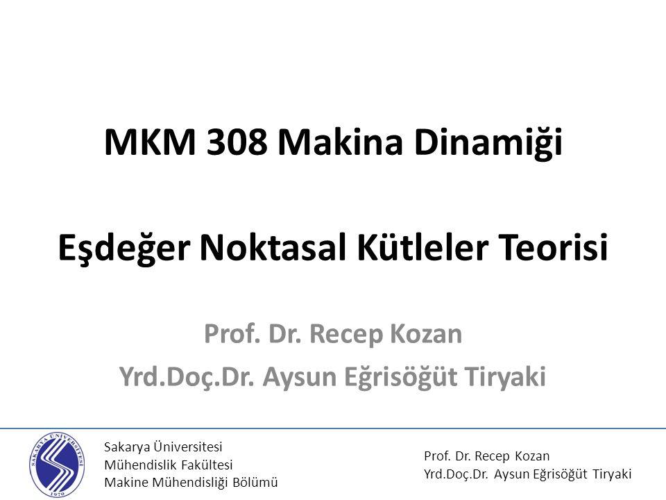 MKM 308 Makina Dinamiği Eşdeğer Noktasal Kütleler Teorisi Prof. Dr. Recep Kozan Yrd.Doç.Dr. Aysun Eğrisöğüt Tiryaki Sakarya Üniversitesi Mühendislik F