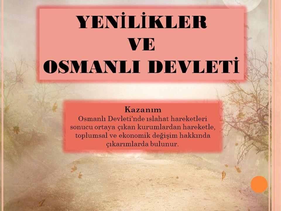 YEN İ L İ KLER VE OSMANLI DEVLET İ Kazanım Osmanlı Devleti nde ıslahat hareketleri sonucu ortaya çıkan kurumlardan hareketle, toplumsal ve ekonomik değişim hakkında çıkarımlarda bulunur.
