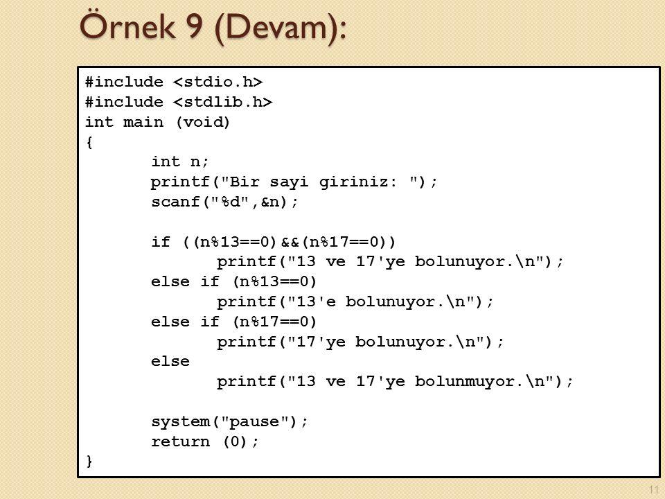 Örnek 9 (Devam): #include int main (void) { int n; printf( Bir sayi giriniz: ); scanf( %d ,&n); if ((n%13==0)&&(n%17==0)) printf( 13 ve 17 ye bolunuyor.\n ); else if (n%13==0) printf( 13 e bolunuyor.\n ); else if (n%17==0) printf( 17 ye bolunuyor.\n ); else printf( 13 ve 17 ye bolunmuyor.\n ); system( pause ); return (0); } 11