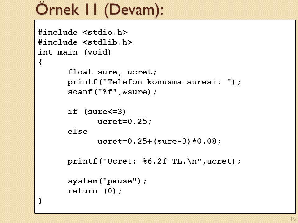 Örnek 11 (Devam): #include int main (void) { float sure, ucret; printf( Telefon konusma suresi: ); scanf( %f ,&sure); if (sure<=3) ucret=0.25; else ucret=0.25+(sure-3)*0.08; printf( Ucret: %6.2f TL.\n ,ucret); system( pause ); return (0); } 15