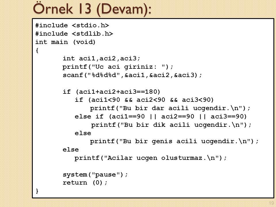 Örnek 13 (Devam): #include int main (void) { int aci1,aci2,aci3; printf( Uc aci giriniz: ); scanf( %d%d%d ,&aci1,&aci2,&aci3); if (aci1+aci2+aci3==180) if (aci1<90 && aci2<90 && aci3<90) printf( Bu bir dar acili ucgendir.\n ); else if (aci1==90 || aci2==90 || aci3==90) printf( Bu bir dik acili ucgendir.\n ); else printf( Bu bir genis acili ucgendir.\n ); else printf( Acilar ucgen olusturmaz.\n ); system( pause ); return (0); } 19