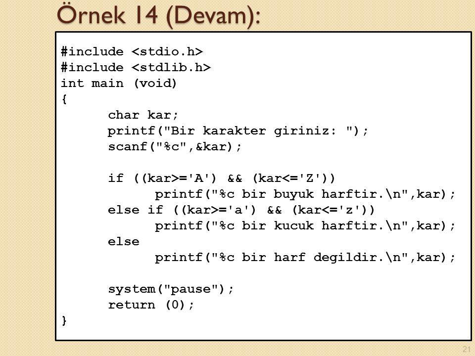 Örnek 14 (Devam): #include int main (void) { char kar; printf( Bir karakter giriniz: ); scanf( %c ,&kar); if ((kar>= A ) && (kar<= Z )) printf( %c bir buyuk harftir.\n ,kar); else if ((kar>= a ) && (kar<= z )) printf( %c bir kucuk harftir.\n ,kar); else printf( %c bir harf degildir.\n ,kar); system( pause ); return (0); } 21