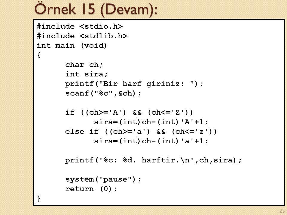 Örnek 15 (Devam): #include int main (void) { char ch; int sira; printf( Bir harf giriniz: ); scanf( %c ,&ch); if ((ch>= A ) && (ch<= Z )) sira=(int)ch-(int) A +1; else if ((ch>= a ) && (ch<= z )) sira=(int)ch-(int) a +1; printf( %c: %d.