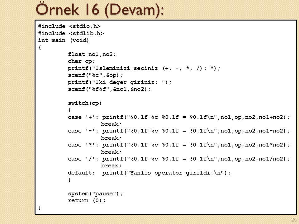 Örnek 16 (Devam): #include int main (void) { float no1,no2; char op; printf( Isleminizi seciniz (+, -, *, /): ); scanf( %c ,&op); printf( Iki deger giriniz: ); scanf( %f%f ,&no1,&no2); switch(op) { case + : printf( %0.1f %c %0.1f = %0.1f\n ,no1,op,no2,no1+no2); break; case - : printf( %0.1f %c %0.1f = %0.1f\n ,no1,op,no2,no1-no2); break; case * : printf( %0.1f %c %0.1f = %0.1f\n ,no1,op,no2,no1*no2); break; case / : printf( %0.1f %c %0.1f = %0.1f\n ,no1,op,no2,no1/no2); break; default: printf( Yanlis operator girildi.\n ); } system( pause ); return (0); } 25