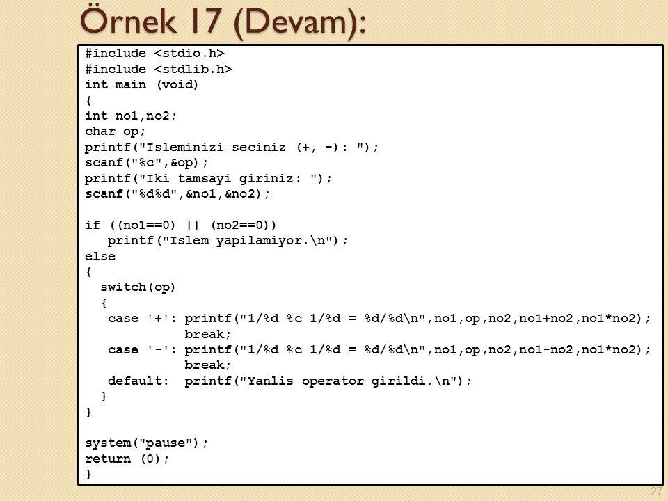 Örnek 17 (Devam): #include int main (void) { int no1,no2; char op; printf( Isleminizi seciniz (+, -): ); scanf( %c ,&op); printf( Iki tamsayi giriniz: ); scanf( %d%d ,&no1,&no2); if ((no1==0) || (no2==0)) printf( Islem yapilamiyor.\n ); else { switch(op) { case + : printf( 1/%d %c 1/%d = %d/%d\n ,no1,op,no2,no1+no2,no1*no2); break; case - : printf( 1/%d %c 1/%d = %d/%d\n ,no1,op,no2,no1-no2,no1*no2); break; default: printf( Yanlis operator girildi.\n ); } system( pause ); return (0); } 27