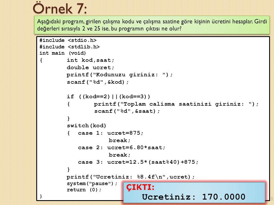 Örnek 13 (Devam): #include int main (void) { int aci1,aci2,aci3; printf( Uc aci giriniz: ); scanf( %d%d%d ,&aci1,&aci2,&aci3); if (aci1+aci2+aci3==180) if (aci1<90 && aci2<90 && aci3<90) printf( Bu bir dar acili ucgendir.\n ); else if (aci1==90    aci2==90    aci3==90) printf( Bu bir dik acili ucgendir.\n ); else printf( Bu bir genis acili ucgendir.\n ); else printf( Acilar ucgen olusturmaz.\n ); system( pause ); return (0); } 19