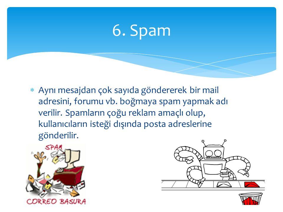  Aynı mesajdan çok sayıda göndererek bir mail adresini, forumu vb. boğmaya spam yapmak adı verilir. Spamların çoğu reklam amaçlı olup, kullanıcıların