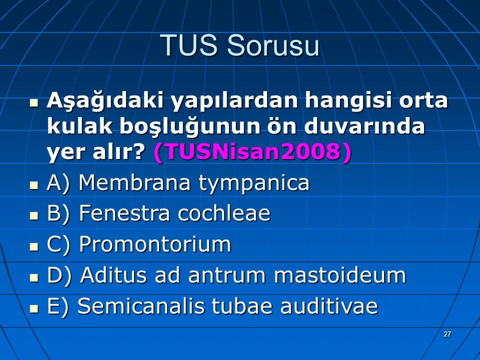 27 TUS Sorusu Aşağıdaki yapılardan hangisi orta kulak boşluğunun ön duvarında yer alır? (TUSNisan2008) A) Membrana tympanica B) Fenestra cochleae C) P