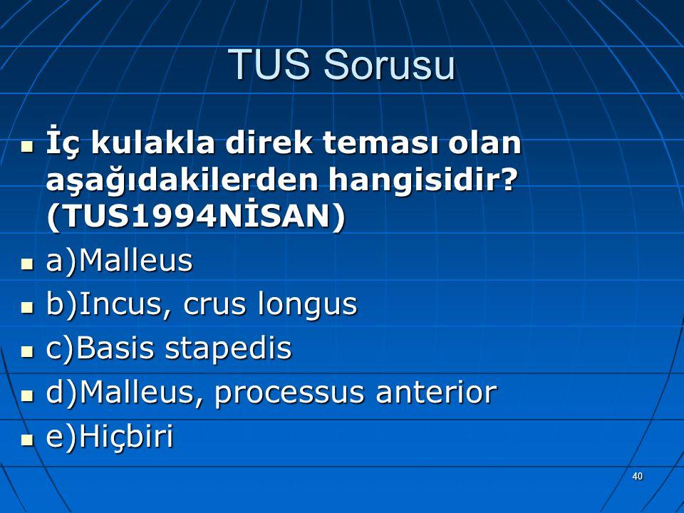 40 TUS Sorusu İç kulakla direk teması olan aşağıdakilerden hangisidir? (TUS1994NİSAN) a)Malleus b)Incus, crus longus c)Basis stapedis d)Malleus, proce