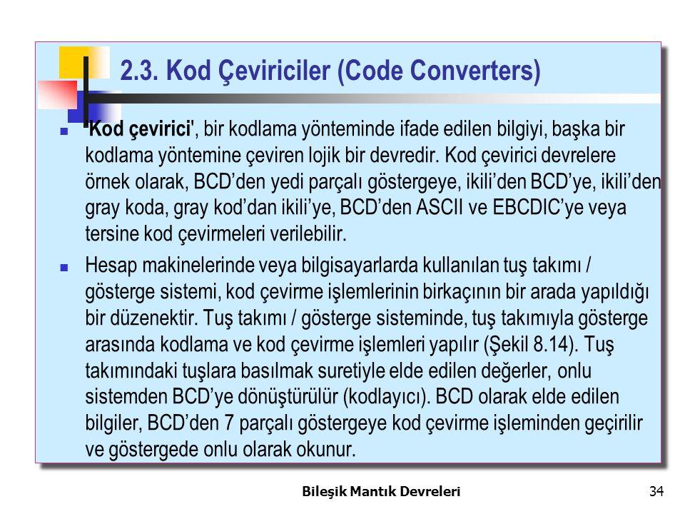 Bileşik Mantık Devreleri 34 2.3. Kod Çeviriciler (Code Converters) ' Kod çevirici ', bir kodlama yönteminde ifade edilen bilgiyi, başka bir kodlama yö