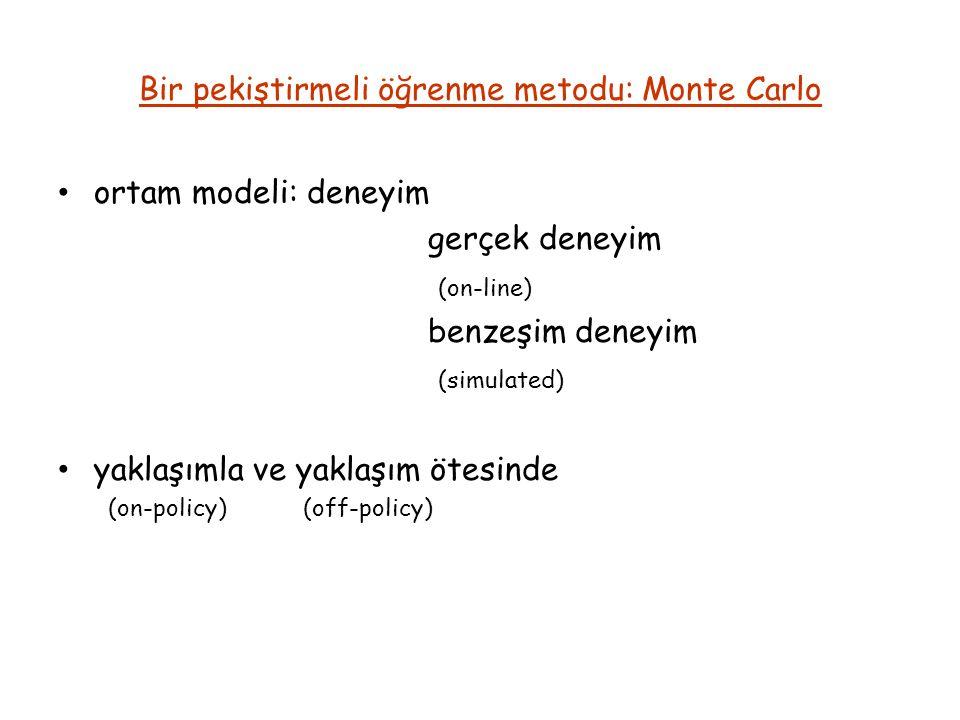 Bir pekiştirmeli öğrenme metodu: Monte Carlo ortam modeli: deneyim gerçek deneyim (on-line) benzeşim deneyim (simulated) yaklaşımla ve yaklaşım ötesinde (on-policy) (off-policy)
