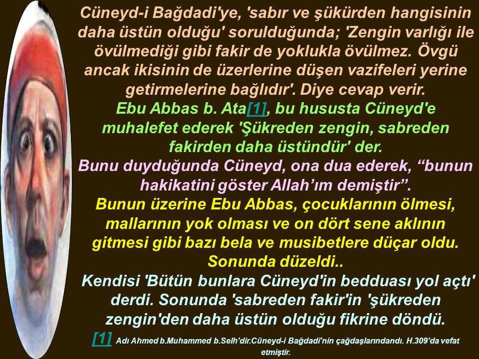 Cüneyd-i Bağdadi'ye, 'sabır ve şükürden hangisinin daha üstün olduğu' sorulduğunda; 'Zengin varlığı ile övülmediği gibi fakir de yoklukla övülmez. Övg