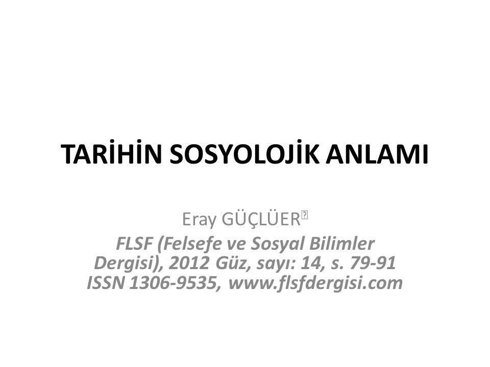 TARİHİN SOSYOLOJİK ANLAMI Eray GÜÇLÜER  FLSF (Felsefe ve Sosyal Bilimler Dergisi), 2012 Güz, sayı: 14, s. 79-91 ISSN 1306-9535, www.flsfdergisi.com