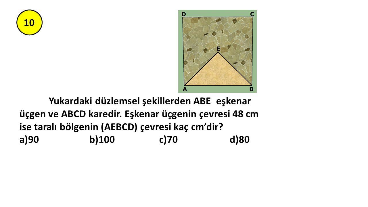 10 Yukardaki düzlemsel şekillerden ABE eşkenar üçgen ve ABCD karedir. Eşkenar üçgenin çevresi 48 cm ise taralı bölgenin (AEBCD) çevresi kaç cm'dir? a)