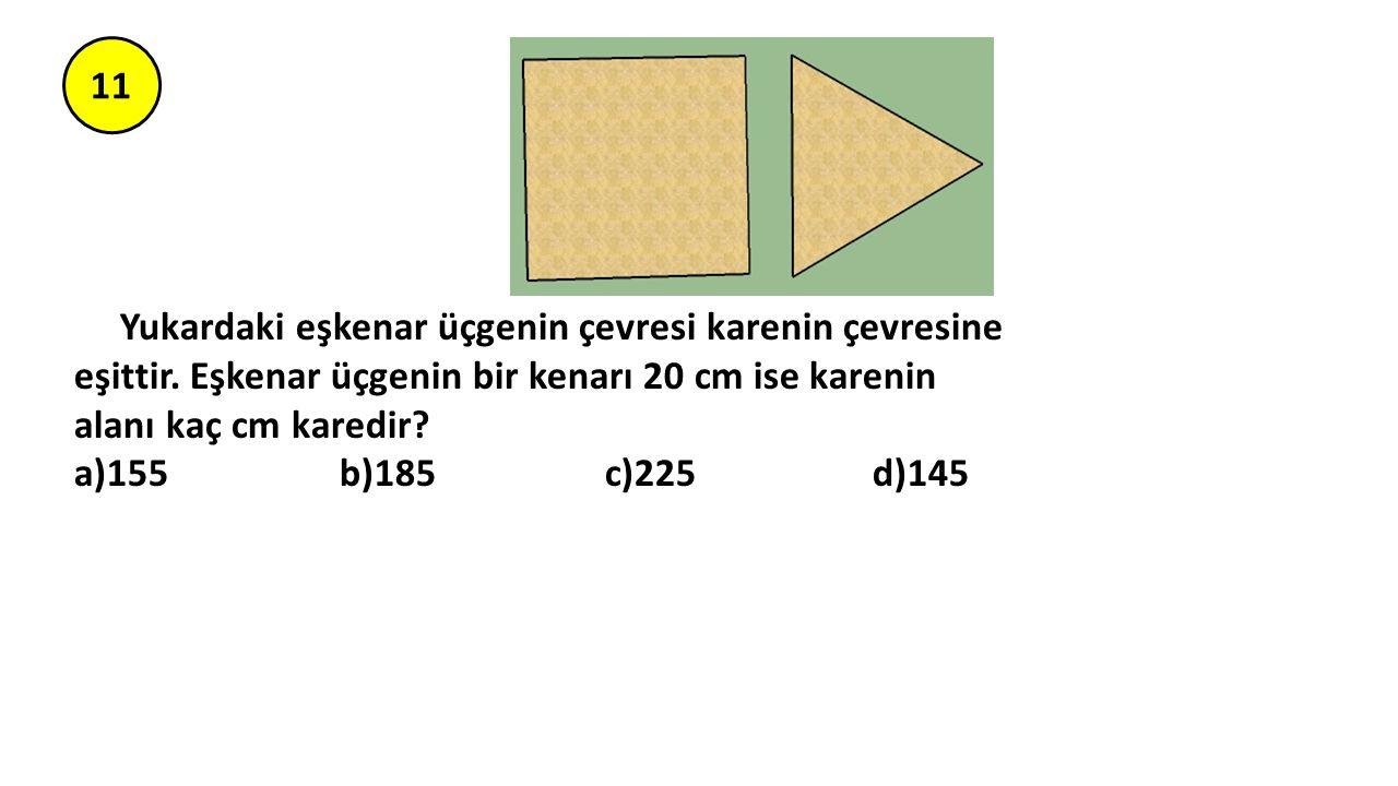 11 Yukardaki eşkenar üçgenin çevresi karenin çevresine eşittir. Eşkenar üçgenin bir kenarı 20 cm ise karenin alanı kaç cm karedir? a)155 b)185 c)225 d