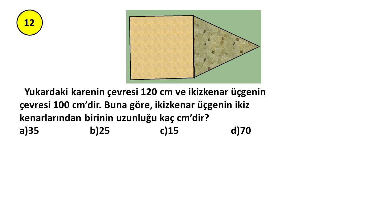 12 Yukardaki karenin çevresi 120 cm ve ikizkenar üçgenin çevresi 100 cm'dir. Buna göre, ikizkenar üçgenin ikiz kenarlarından birinin uzunluğu kaç cm'd