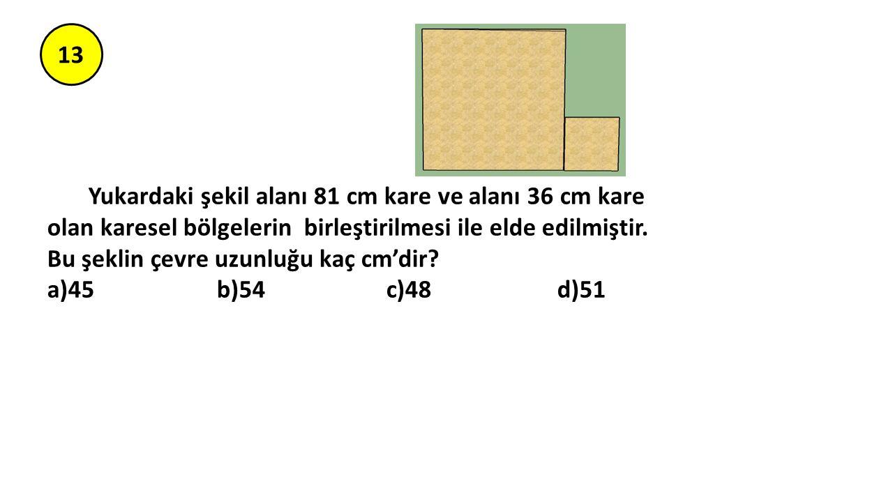 13 Yukardaki şekil alanı 81 cm kare ve alanı 36 cm kare olan karesel bölgelerin birleştirilmesi ile elde edilmiştir.