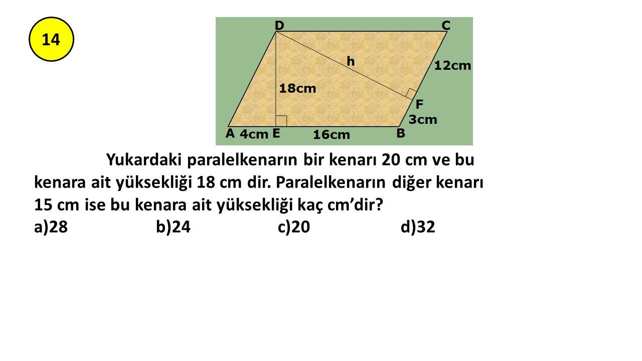 14 Yukardaki paralelkenarın bir kenarı 20 cm ve bu kenara ait yüksekliği 18 cm dir. Paralelkenarın diğer kenarı 15 cm ise bu kenara ait yüksekliği kaç