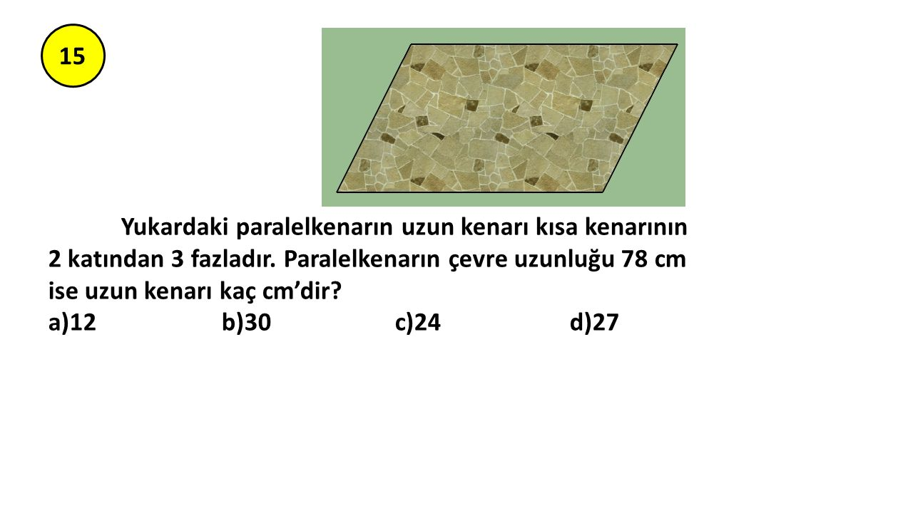 15 Yukardaki paralelkenarın uzun kenarı kısa kenarının 2 katından 3 fazladır. Paralelkenarın çevre uzunluğu 78 cm ise uzun kenarı kaç cm'dir? a)12 b)3