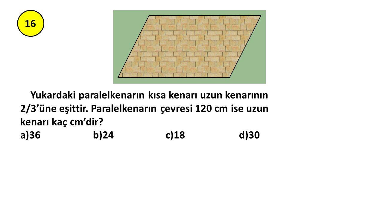 16 Yukardaki paralelkenarın kısa kenarı uzun kenarının 2/3'üne eşittir. Paralelkenarın çevresi 120 cm ise uzun kenarı kaç cm'dir? a)36 b)24 c)18 d)30