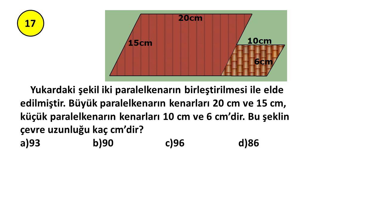 17 Yukardaki şekil iki paralelkenarın birleştirilmesi ile elde edilmiştir. Büyük paralelkenarın kenarları 20 cm ve 15 cm, küçük paralelkenarın kenarla