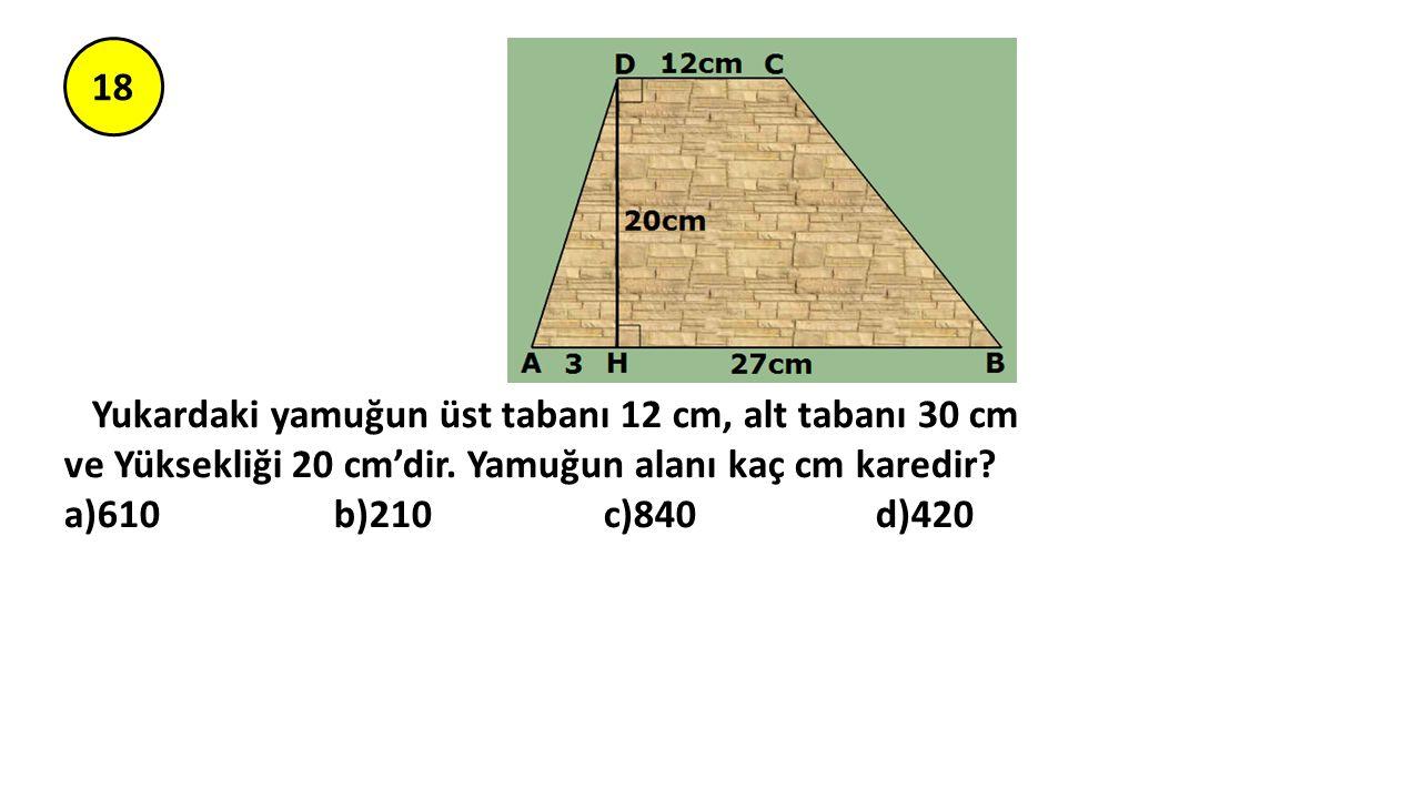 18 Yukardaki yamuğun üst tabanı 12 cm, alt tabanı 30 cm ve Yüksekliği 20 cm'dir. Yamuğun alanı kaç cm karedir? a)610 b)210 c)840 d)420