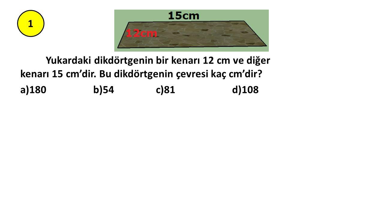 1 Yukardaki dikdörtgenin bir kenarı 12 cm ve diğer kenarı 15 cm'dir. Bu dikdörtgenin çevresi kaç cm'dir? a)180 b)54 c)81 d)108