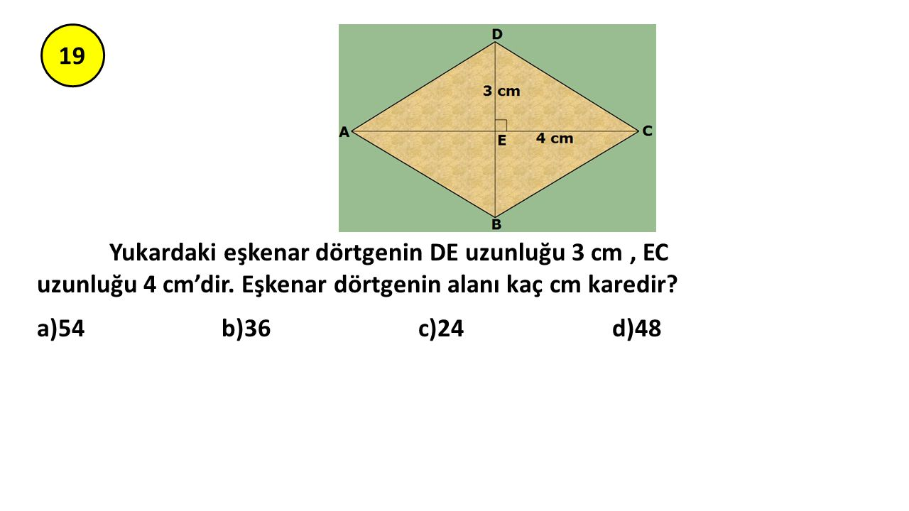 19 Yukardaki eşkenar dörtgenin DE uzunluğu 3 cm, EC uzunluğu 4 cm'dir. Eşkenar dörtgenin alanı kaç cm karedir? a)54 b)36 c)24 d)48