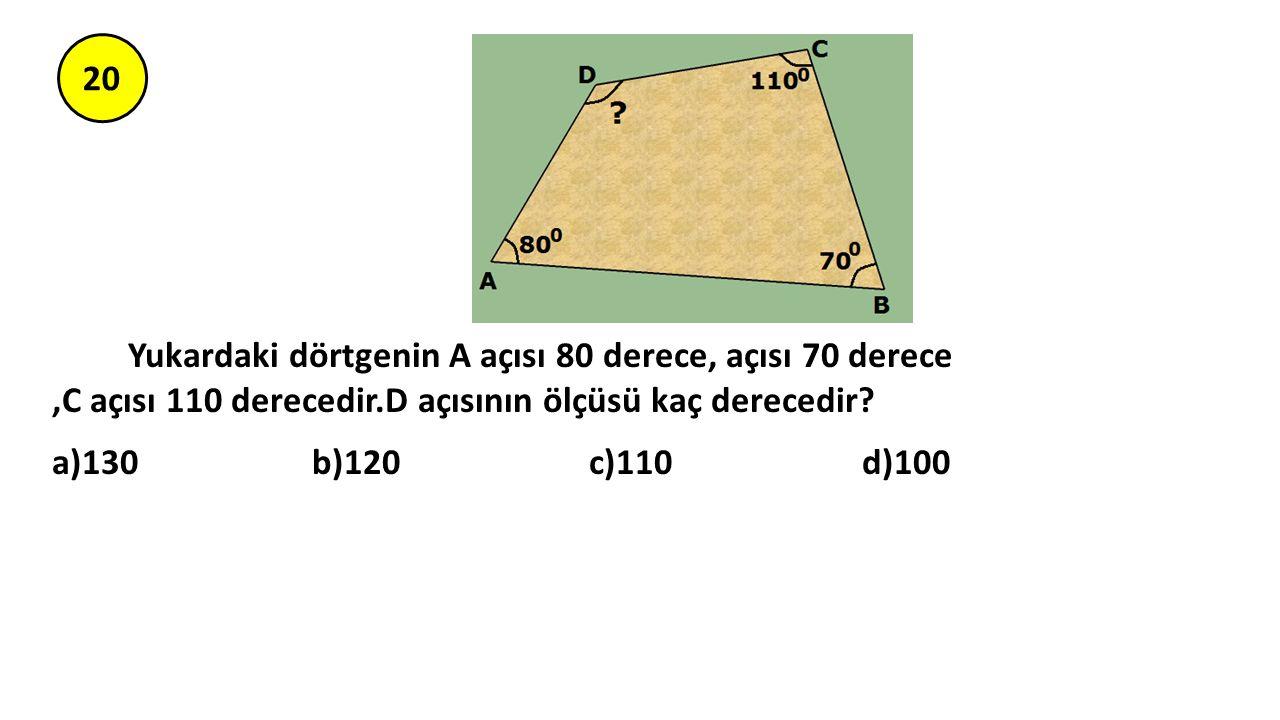 20 Yukardaki dörtgenin A açısı 80 derece, açısı 70 derece,C açısı 110 derecedir.D açısının ölçüsü kaç derecedir? a)130 b)120 c)110 d)100