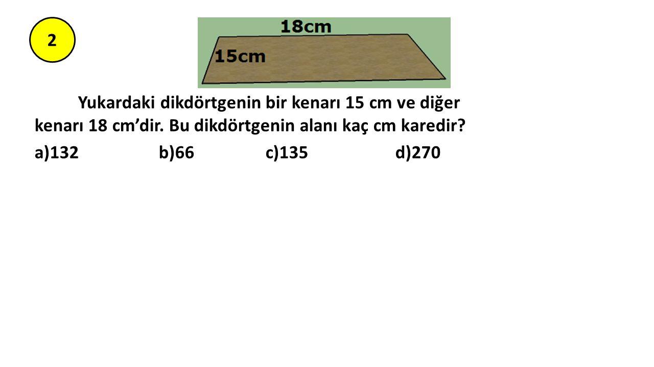 2 Yukardaki dikdörtgenin bir kenarı 15 cm ve diğer kenarı 18 cm'dir. Bu dikdörtgenin alanı kaç cm karedir? a)132 b)66 c)135 d)270
