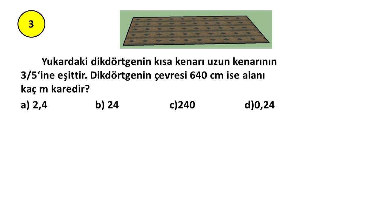 3 Yukardaki dikdörtgenin kısa kenarı uzun kenarının 3/5'ine eşittir. Dikdörtgenin çevresi 640 cm ise alanı kaç m karedir? a) 2,4 b) 24 c)240 d)0,24