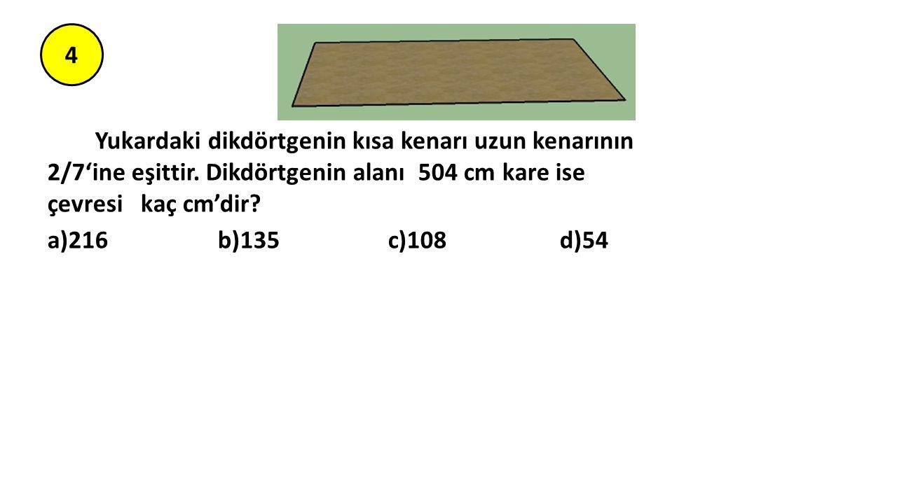 4 Yukardaki dikdörtgenin kısa kenarı uzun kenarının 2/7'ine eşittir. Dikdörtgenin alanı 504 cm kare ise çevresi kaç cm'dir? a)216 b)135 c)108 d)54