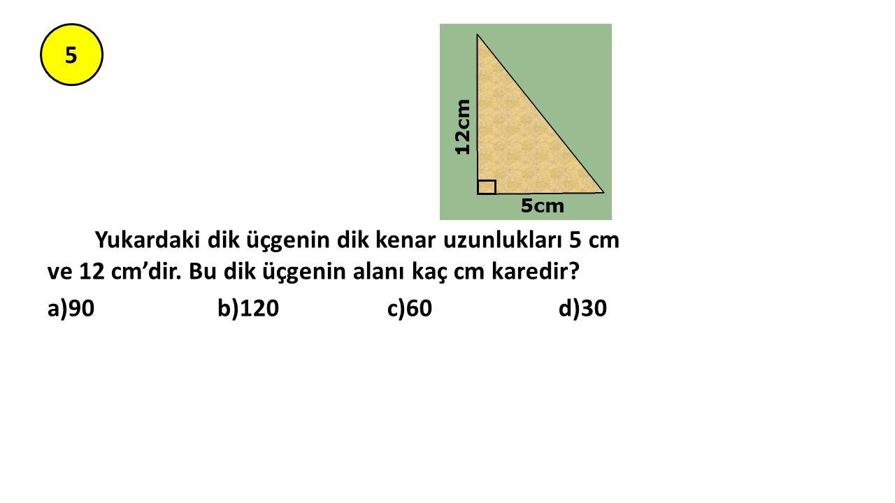 5 Yukardaki dik üçgenin dik kenar uzunlukları 5 cm ve 12 cm'dir. Bu dik üçgenin alanı kaç cm karedir? a)90 b)120 c)60 d)30