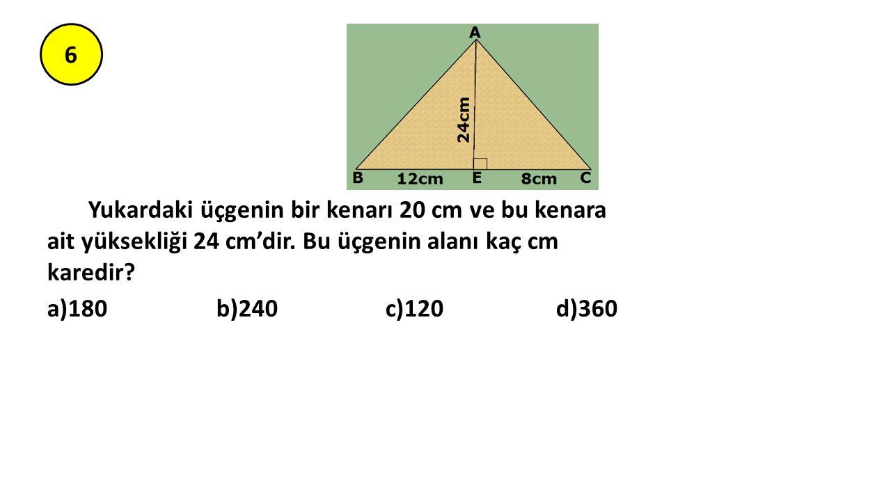 6 Yukardaki üçgenin bir kenarı 20 cm ve bu kenara ait yüksekliği 24 cm'dir. Bu üçgenin alanı kaç cm karedir? a)180 b)240 c)120 d)360