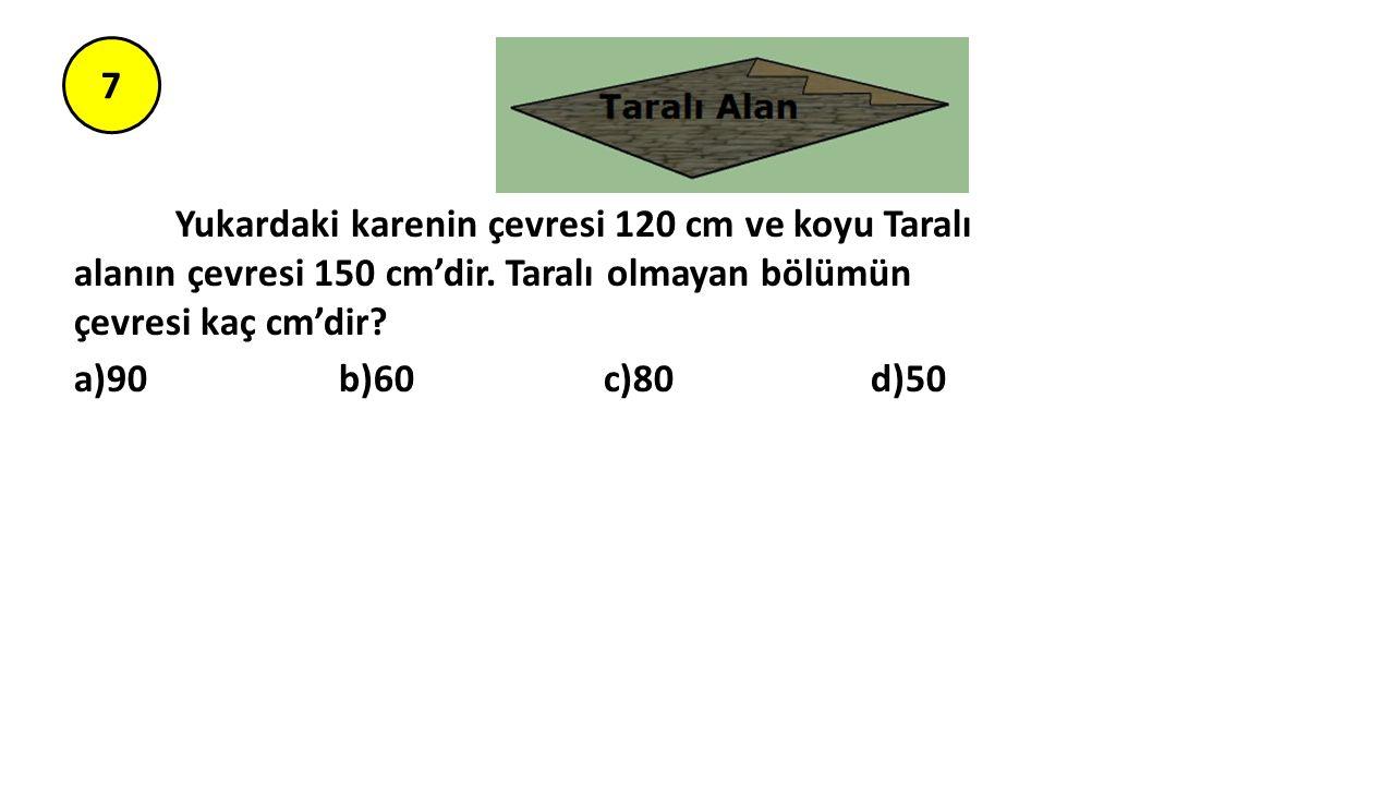 7 Yukardaki karenin çevresi 120 cm ve koyu Taralı alanın çevresi 150 cm'dir. Taralı olmayan bölümün çevresi kaç cm'dir? a)90 b)60 c)80 d)50