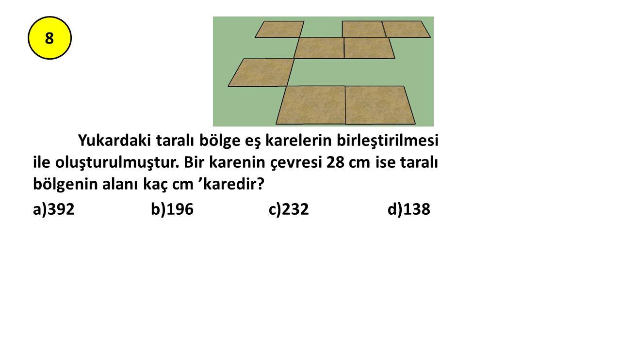 8 Yukardaki taralı bölge eş karelerin birleştirilmesi ile oluşturulmuştur. Bir karenin çevresi 28 cm ise taralı bölgenin alanı kaç cm 'karedir? a)392