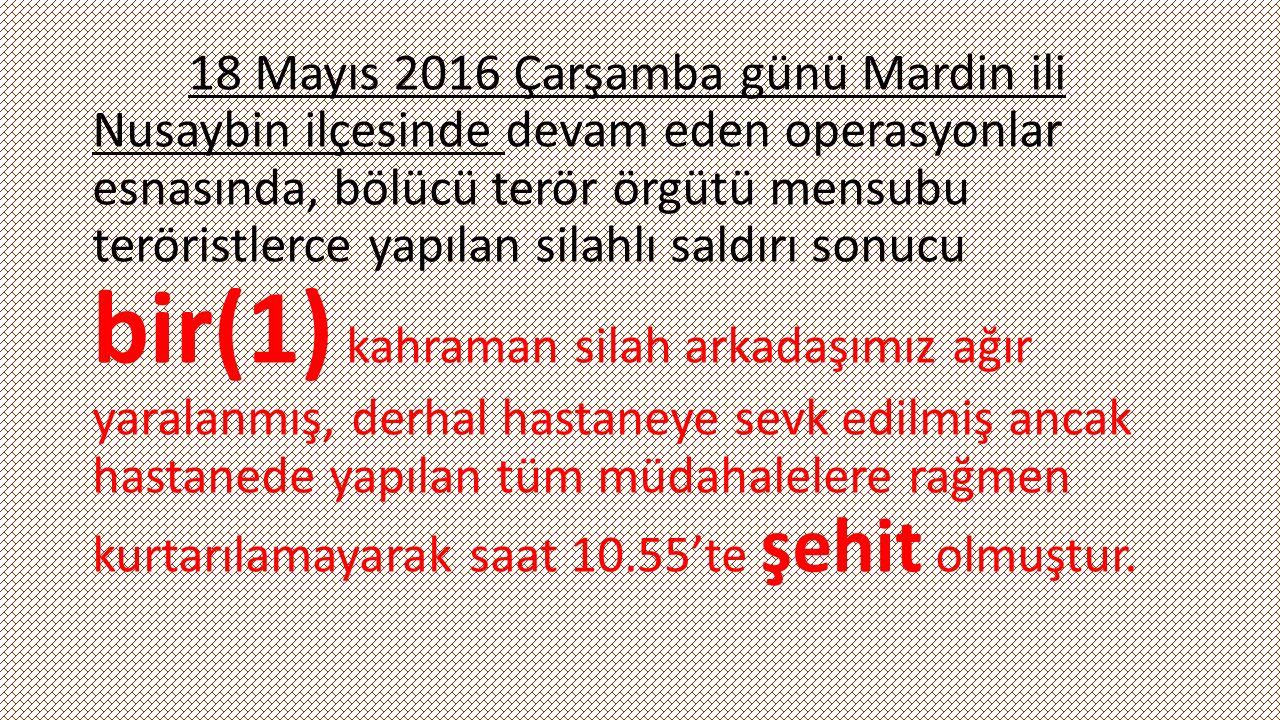 19 Mayıs 2016 Perşembe günü Mardin ili Nusaybin ilçesinde devam eden operasyonlar esnasında, teröristlerce tuzaklanan el yapımı patlayıcının patlatılması sonucu ağır yaralanan ve hastaneye sevk edilen kahraman bir(1) silah arkadaşımız, hastanede yapılan tüm müdahalelere rağmen kurtarılamayarak saat 14.15 te şehit olmuştur.