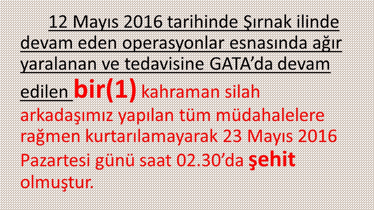 12 Mayıs 2016 tarihinde Şırnak ilinde devam eden operasyonlar esnasında ağır yaralanan ve tedavisine GATA'da devam edilen bir(1) kahraman silah arkadaşımız yapılan tüm müdahalelere rağmen kurtarılamayarak 23 Mayıs 2016 Pazartesi günü saat 02.30'da şehit olmuştur.