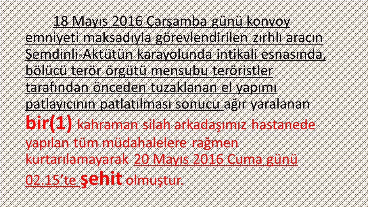 18 Mayıs 2016 Çarşamba günü saat 14.05'te konvoy emniyeti maksadıyla görevlendirilen zırhlı aracın Şemdinli-Aktütün karayolunda intikali esnasında, bölücü terör örgütü mensubu teröristler tarafından önceden tuzaklanan el yapımı patlayıcının patlatılması sonucu, dört(4) kahraman silah arkadaşımız şehit olmuş, dördü ağır olmak üzere dokuz(9) kahraman silah arkadaşımız yaralanmıştır.
