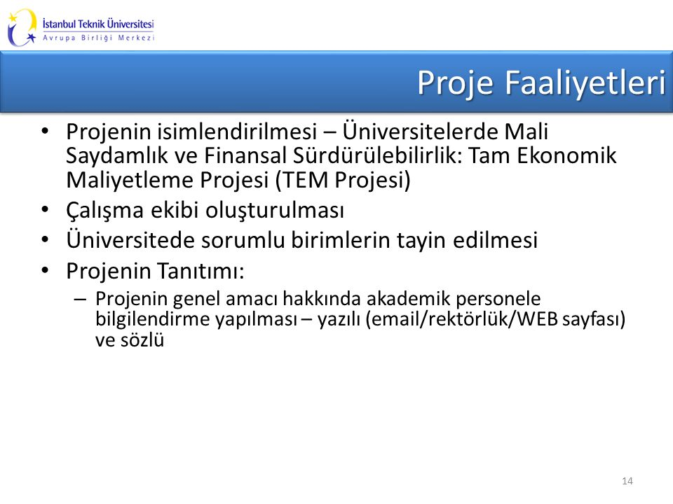Proje Faaliyetleri Projenin isimlendirilmesi – Üniversitelerde Mali Saydamlık ve Finansal Sürdürülebilirlik: Tam Ekonomik Maliyetleme Projesi (TEM Projesi) Çalışma ekibi oluşturulması Üniversitede sorumlu birimlerin tayin edilmesi Projenin Tanıtımı: – Projenin genel amacı hakkında akademik personele bilgilendirme yapılması – yazılı (email/rektörlük/WEB sayfası) ve sözlü 14