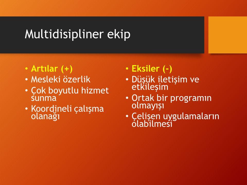 Multidisipliner ekip Artılar (+) Mesleki özerlik Çok boyutlu hizmet sunma Koordineli çalışma olanağı Eksiler (-) Düşük iletişim ve etkileşim Ortak bir programın olmayışı Çelişen uygulamaların olabilmesi